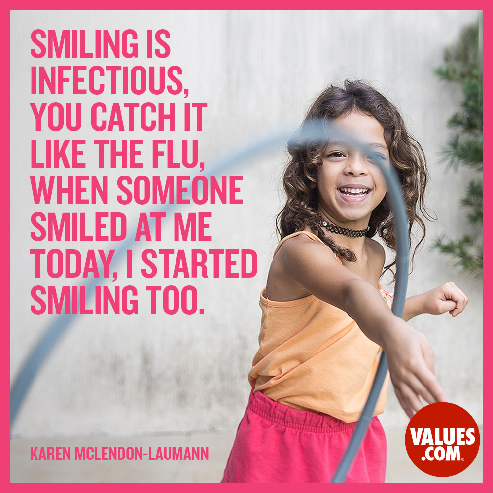 Smiling is infectious, you catch it like the flu, When someone smiled at me today, I started smiling too. —Karen McLendon-Laumann