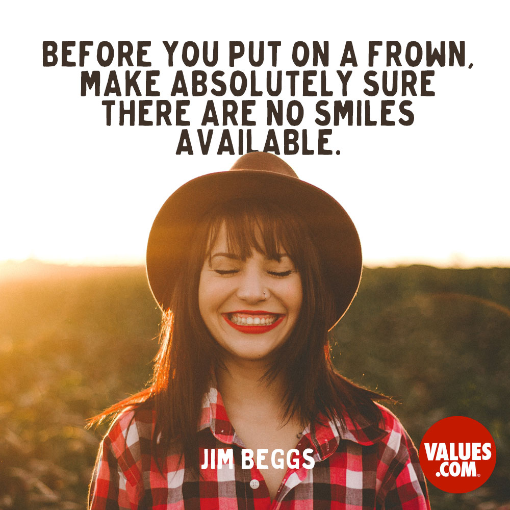 Before you put on a frown, make absolutely sure there are no smiles available. —Jim Beggs
