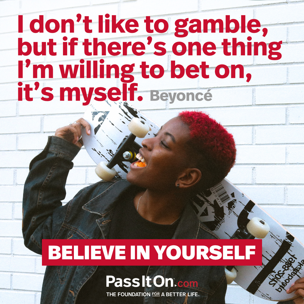I don't like to gamble, but if there's one thing I'm willing to bet on, it's myself. —Beyoncé Knowles-Carter