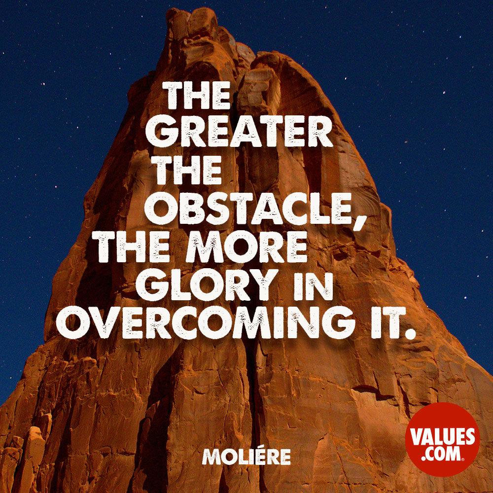 The greater the obstacle, the more glory in overcoming it. —Moliere