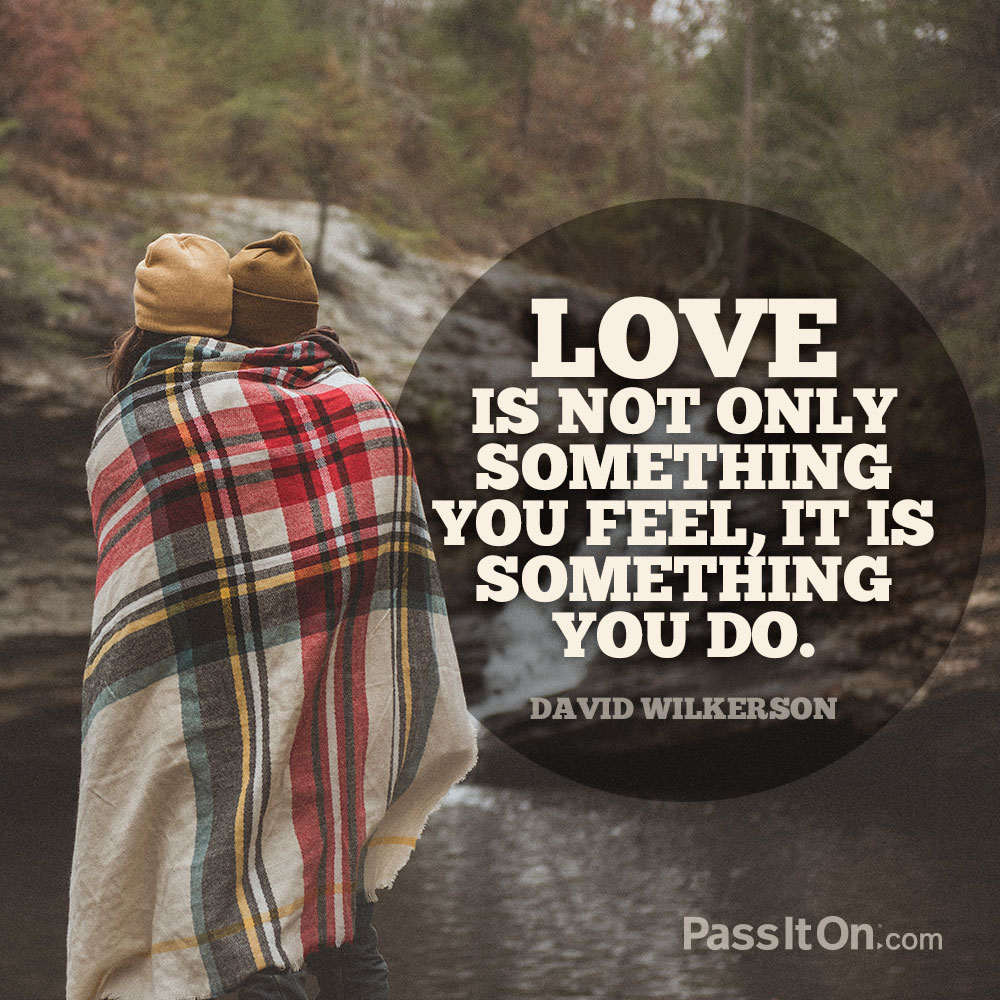 Love is not only something you feel, it is something you do. —David Wilkerson