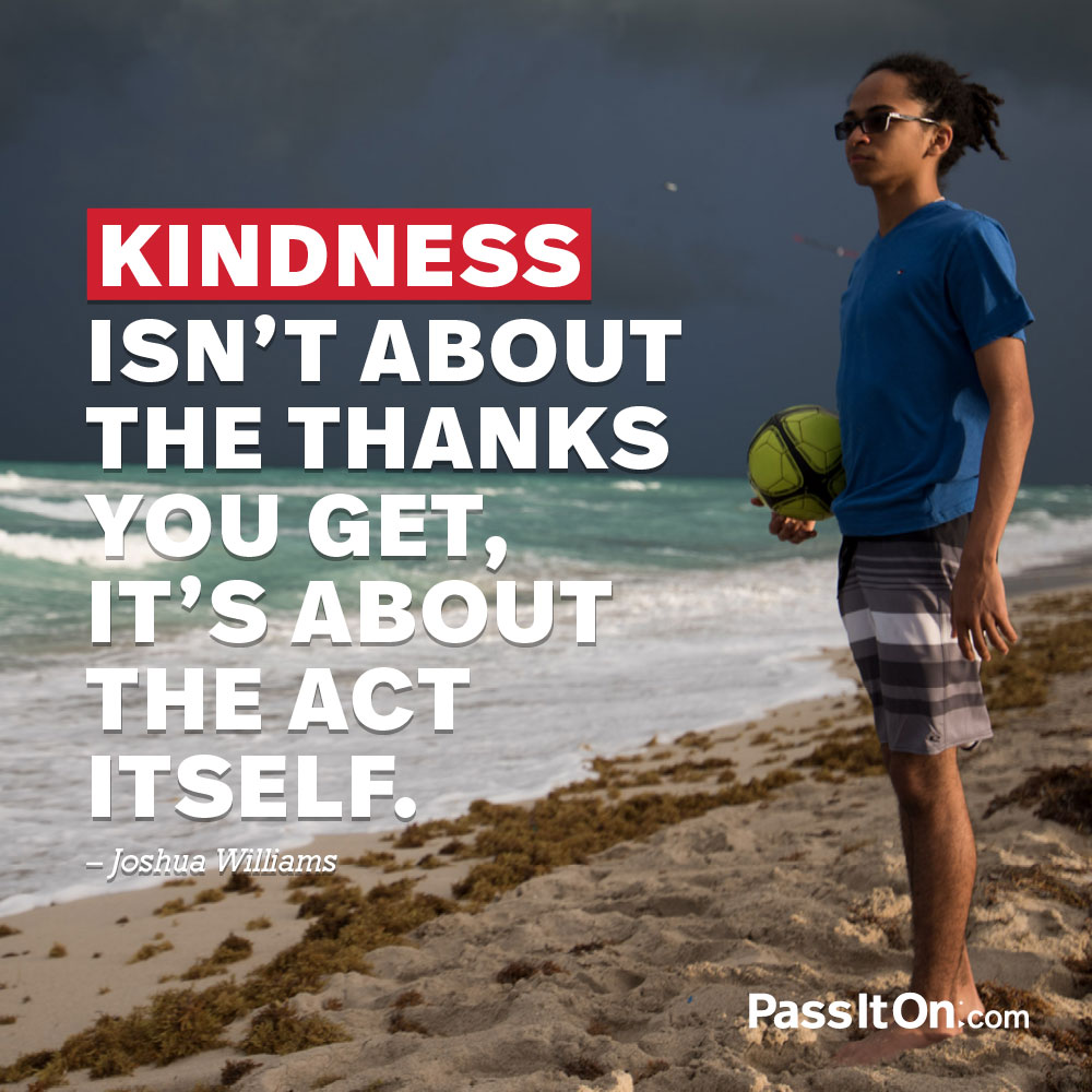 Kindness isn't about the thanks you get. It's about the act itself. —Joshua Williams