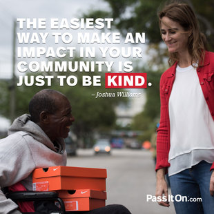 The easiest way to make an impact in your community is just to be kind. #<Author:0x00007f44f93c02e0>