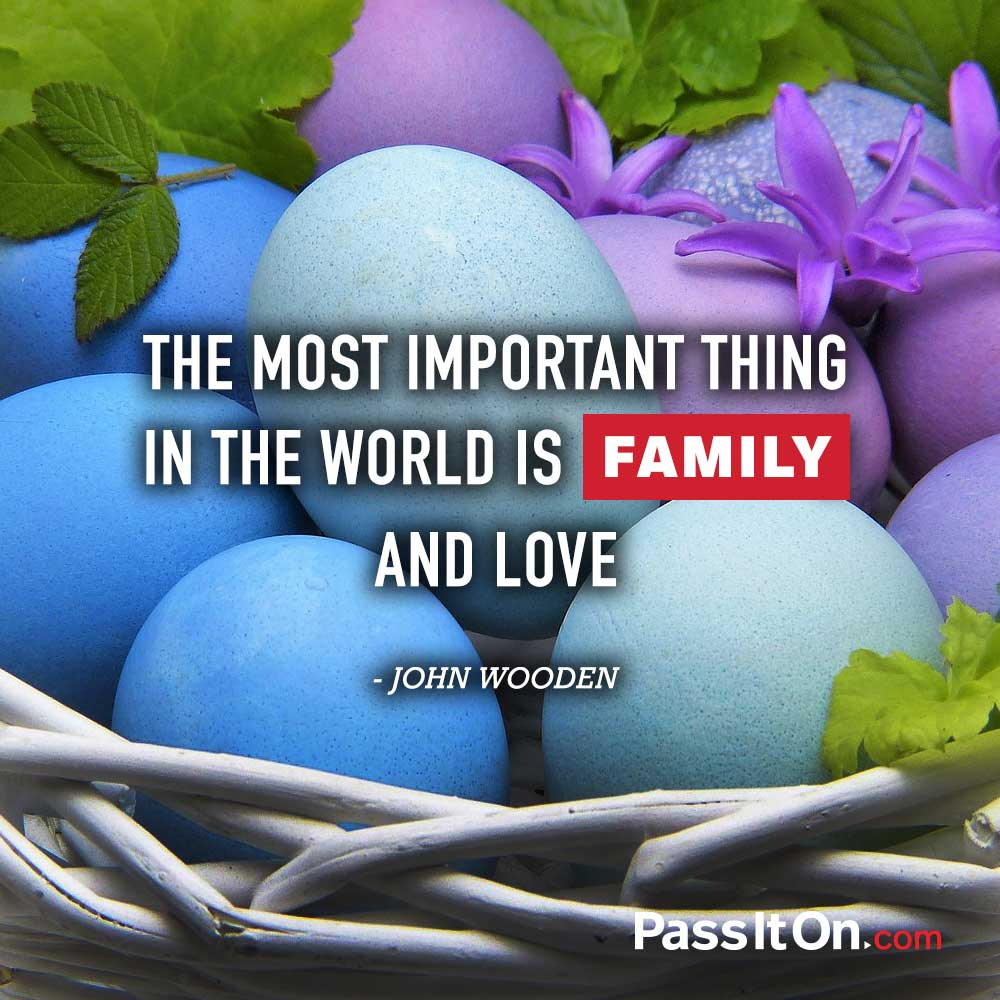 The most important thing in the world is family and love. —John R. Wooden