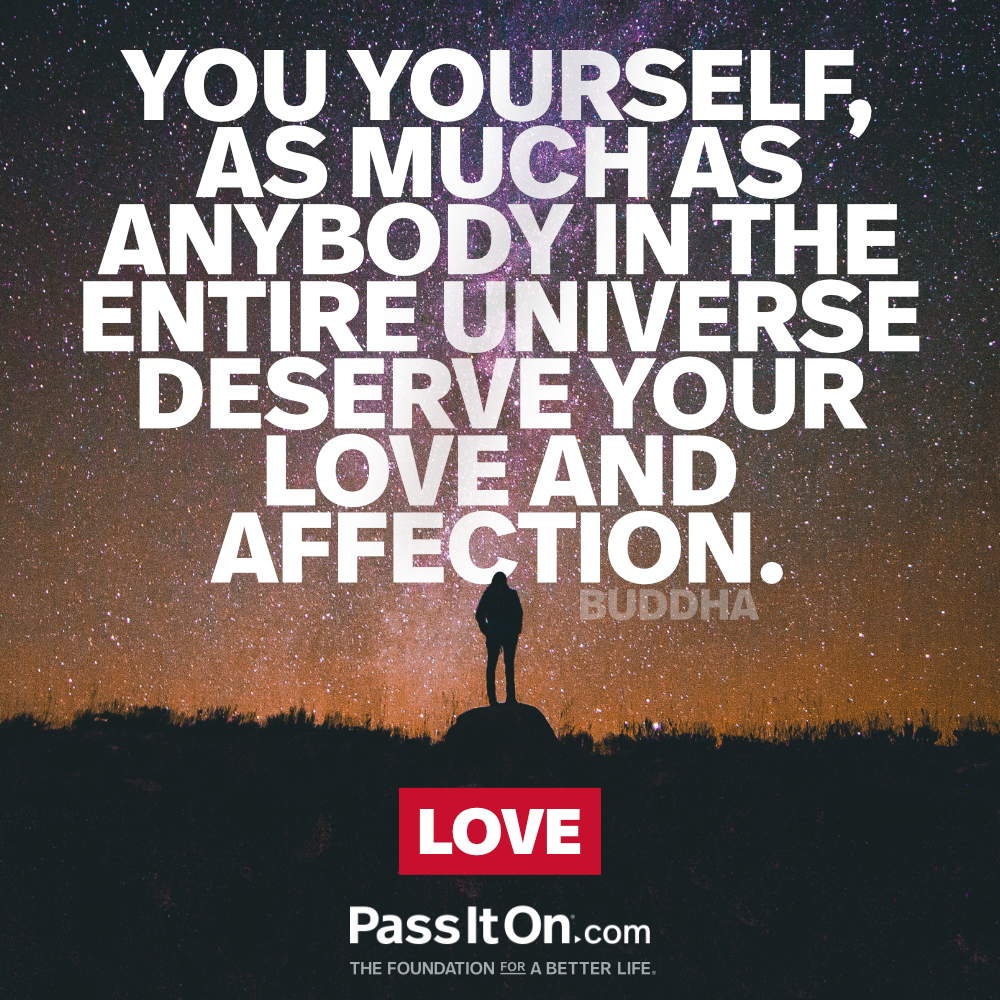 You yourself, as much as anybody in the entire universe deserve your love and affection. —Buddha