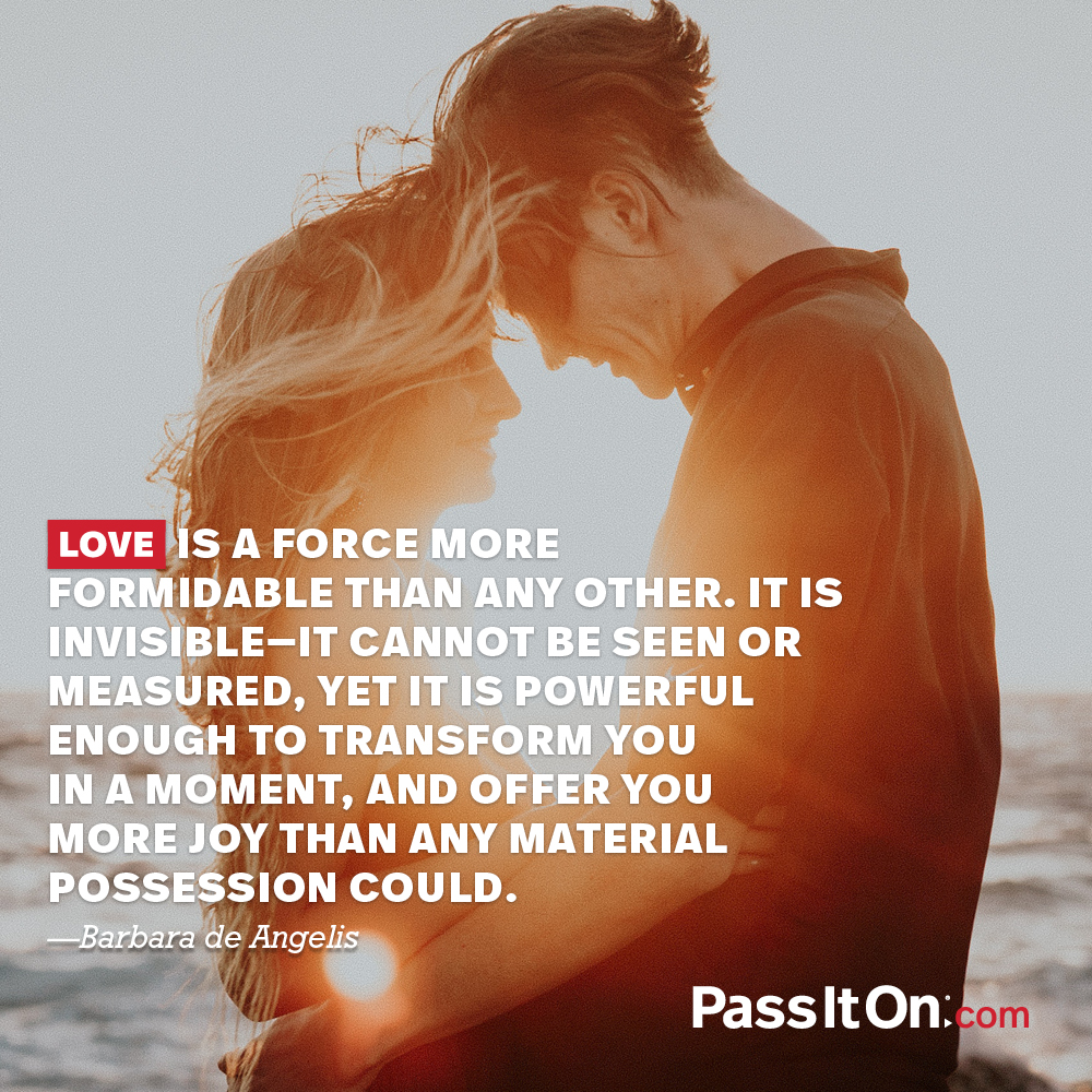 Love is a force more formidable than any other. It is invisible—it cannot be seen or measured, yet it is powerful enough to transform you in a moment, and offer you more joy than any material possession could. —Barbara DeAngelis