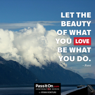 Let the beauty of what you love be what you do. #<Author:0x00007f1509657528>
