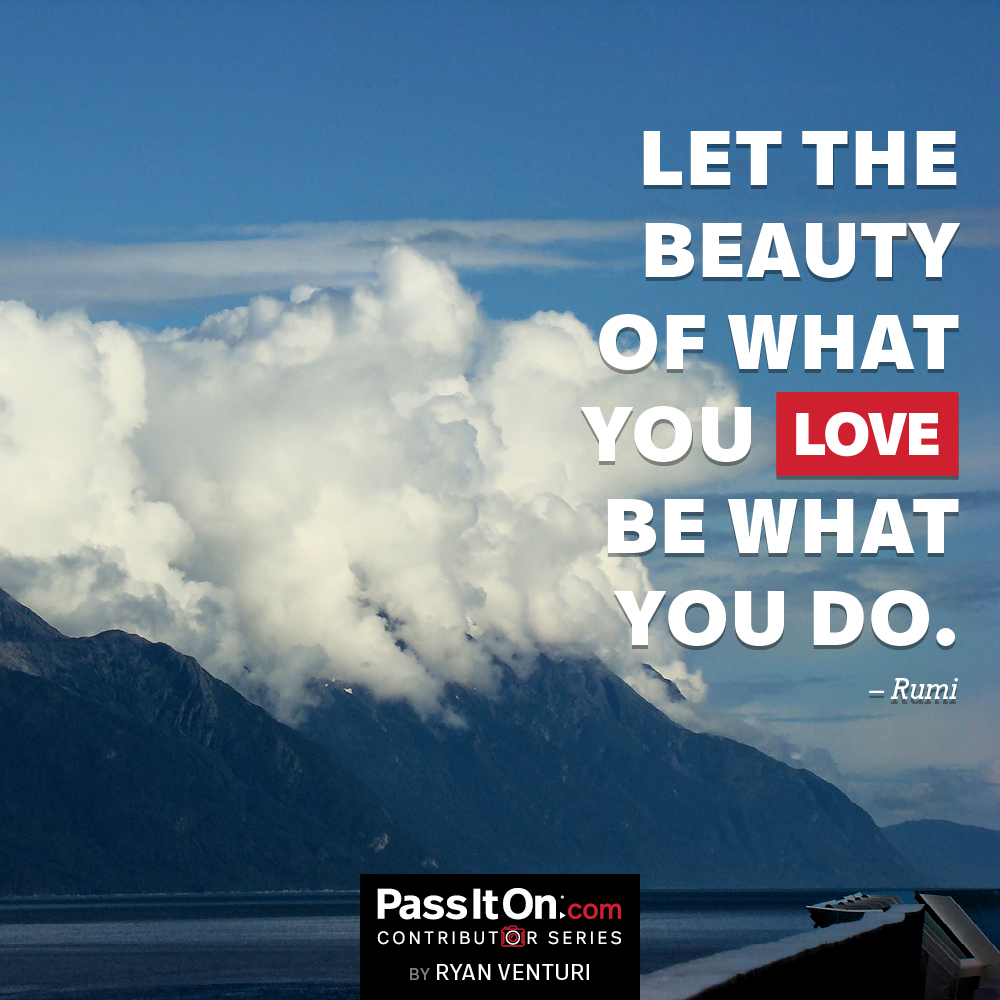 Let the beauty of what you love be what you do. —Jalal ad-Din Rumi