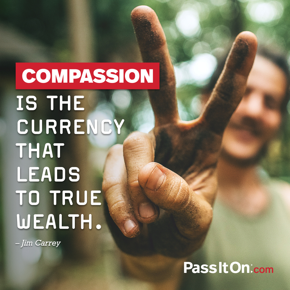 Compassion is the currency that leads to true wealth. —Jim Carrey