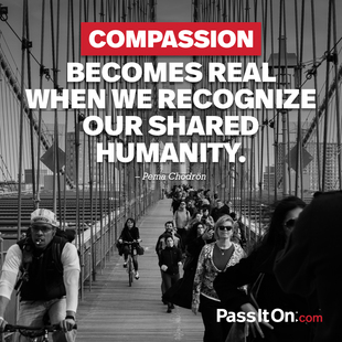 Compassion becomes real when we recognize our shared humanity. #<Author:0x0000558a5a3ea690>