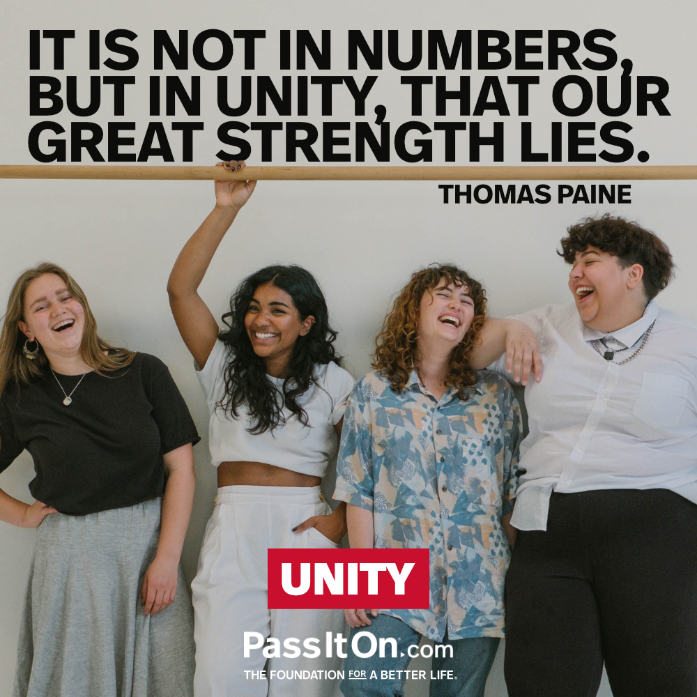It is not in numbers, but in unity, that our great strength lies. —Thomas Paine