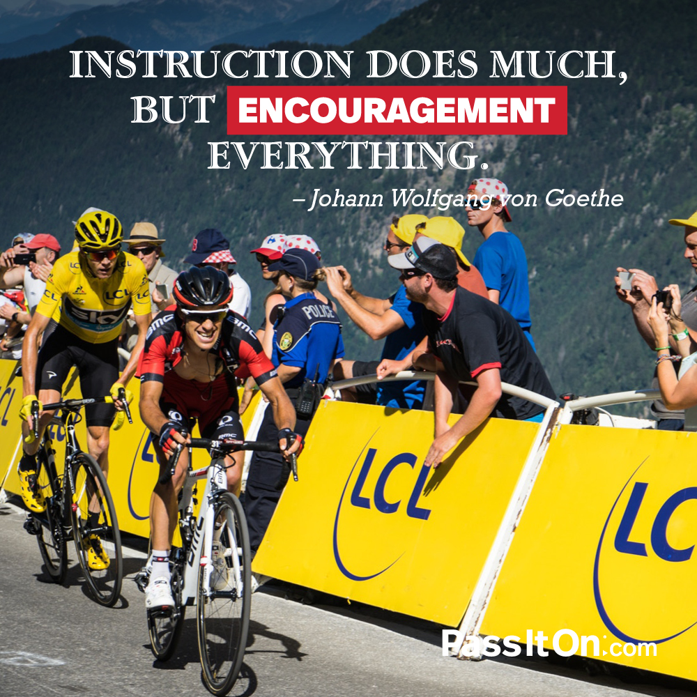 Instruction does much, but encouragement everything. —Johann Wolfgang von Goethe