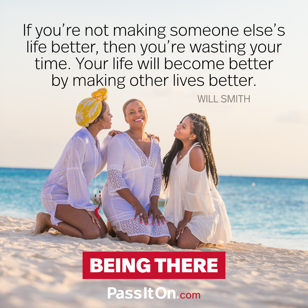 If you're not making someone else's life better, then you're wasting your time. Your life will become better by making other lives better. —Will Smith