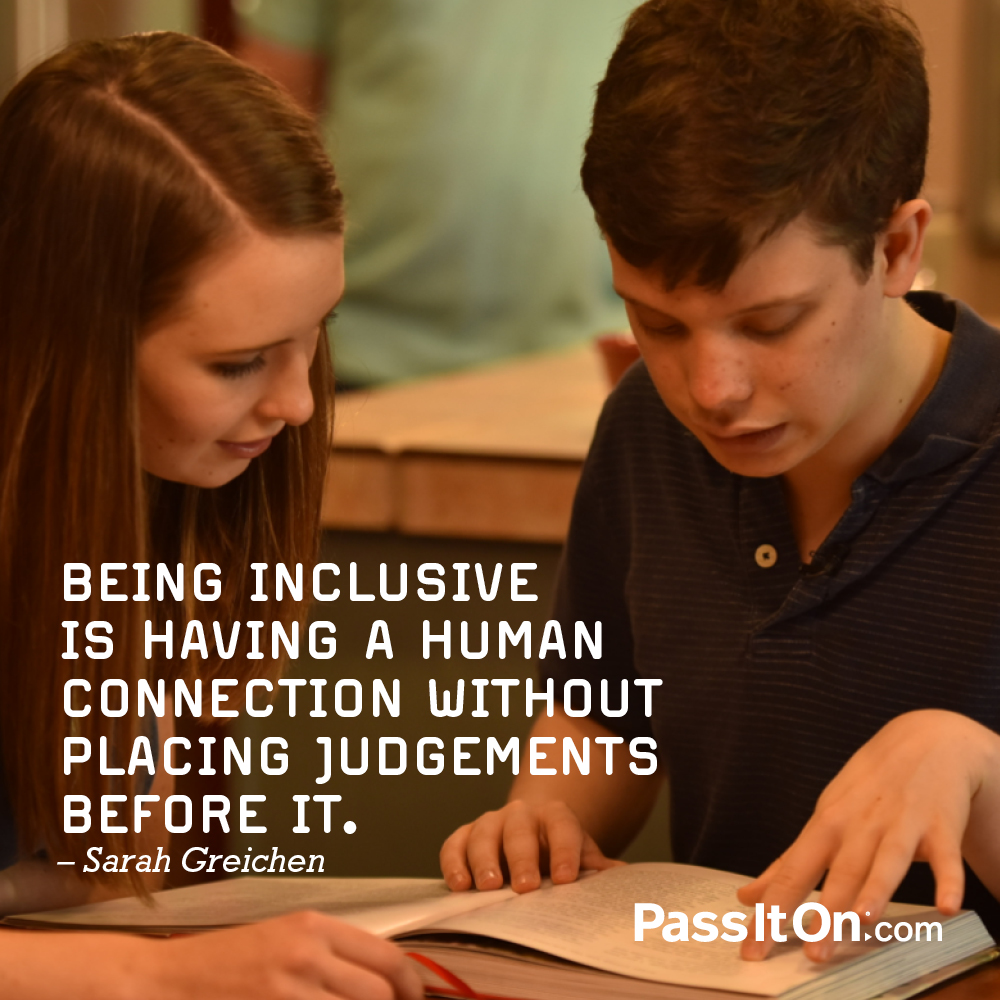 Being inclusive is having a human connection without placing judgments before it. —Sarah Greichen