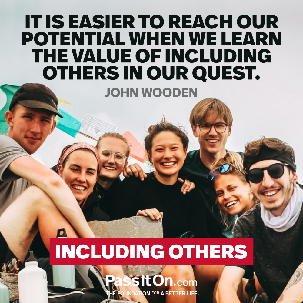 It is easier to reach our potential when we learn the value of including others in our quest. —John R. Wooden