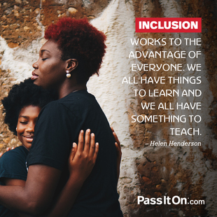 Inclusion works to the advantage of everyone. We all have things to learn and we all have something to teach. #<Author:0x00007f14f28d11d0>