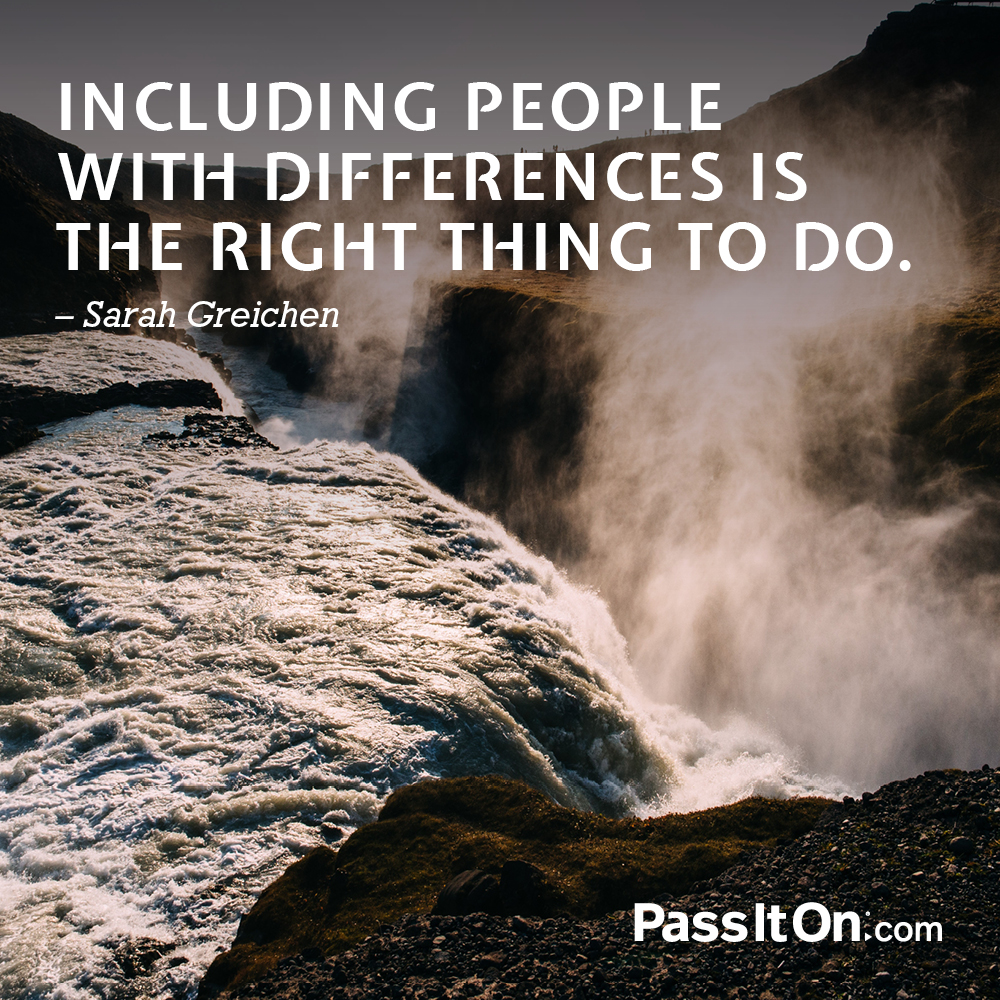 Including people with differences is the right thing to do. —Sarah Greichen