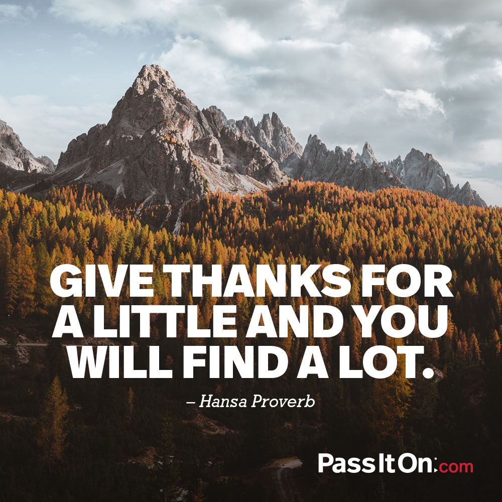 Give thanks for a little and you will find a lot. —Hansa Proverb