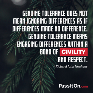 Genuine tolerance does not mean ignoring differences as if differences made no difference. Genuine tolerance means engaging differences within a bond of civility and respect. #<Author:0x00007f5e90571f20>