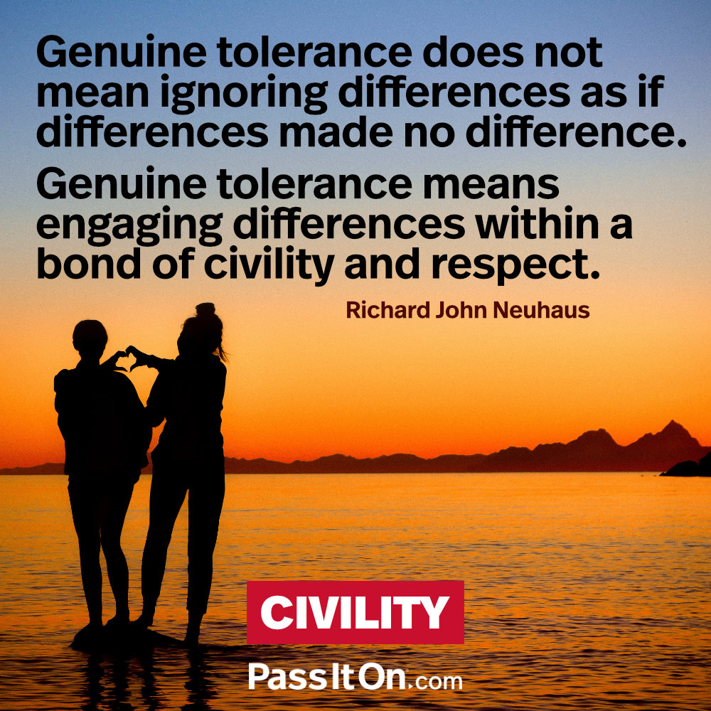Genuine tolerance does not mean ignoring differences as if differences made no difference. Genuine tolerance means engaging differences within a bond of civility and respect. —Richard John Neuhaus