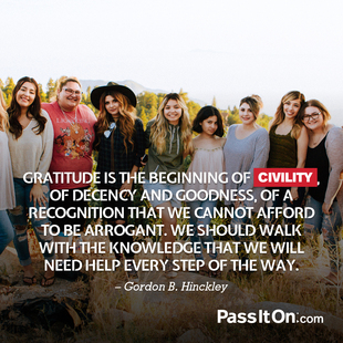 Gratitude is the beginning of civility, of decency and goodness, of a recognition that we cannot afford to be arrogant. We should walk with the knowledge that we will need help every step of the way. #<Author:0x00007f8dcfa230f0>