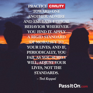 Practice civility toward one another. Admire and emulate ethical behavior wherever you find it. Apply a rigid standard of morality to your lives; and if, periodically, you fail as you surely will, ­adjust your lives, not the standards.  #<Author:0x000055fd9d92dce0>