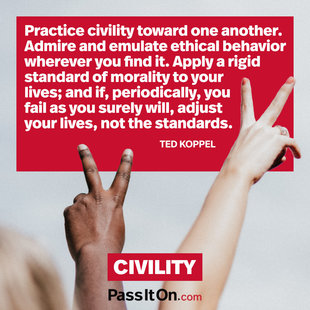 Practice civility toward one another. Admire and emulate ethical behavior wherever you find it. Apply a rigid standard of morality to your lives; and if, periodically, you fail as you surely will, ­adjust your lives, not the standards.  #<Author:0x00007f53ac85e498>