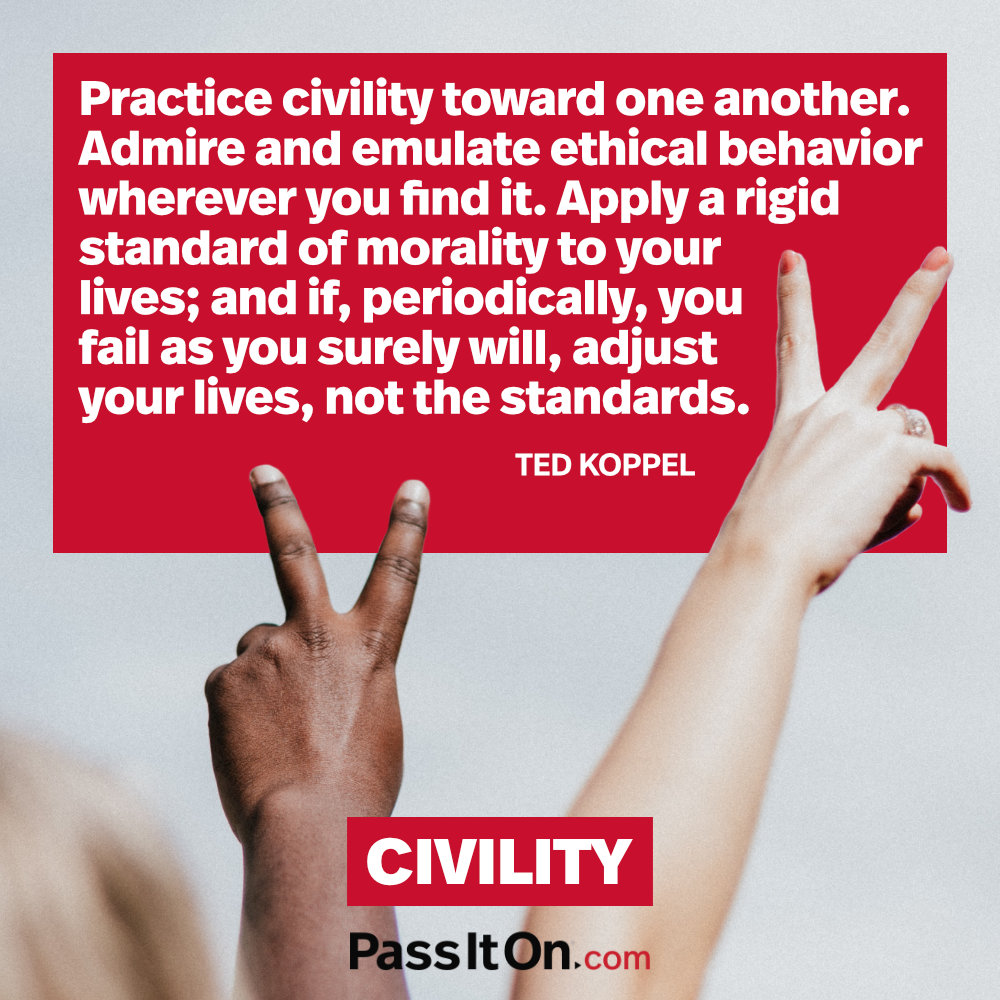 Practice civility toward one another. Admire and emulate ethical behavior wherever you find it. Apply a rigid standard of morality to your lives; and if, periodically, you fail as you surely will, adjust your lives, not the standards.  —Ted Koppel