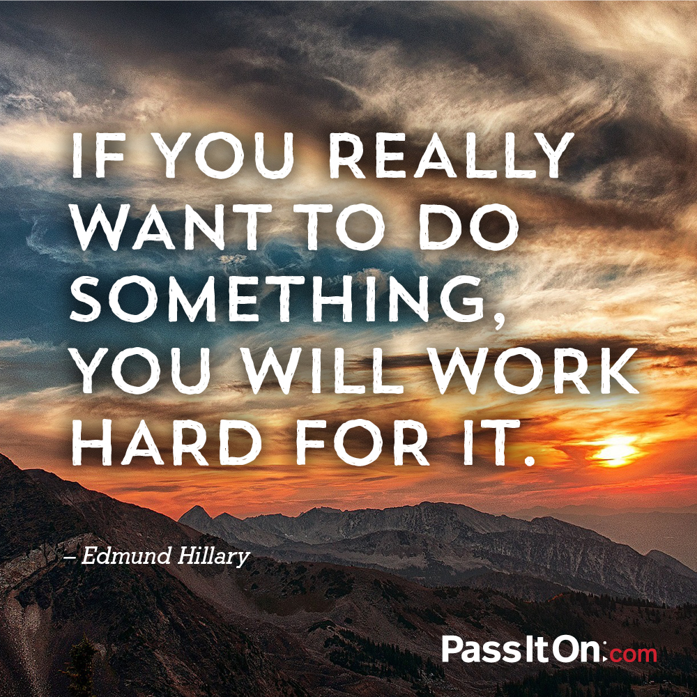 If you really want to do something, you will work hard for it. —Edmund Hillary