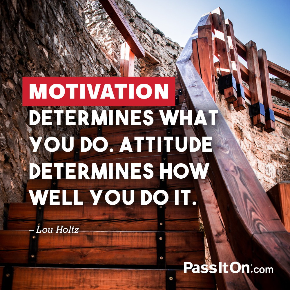 "Motivation determines what you do. Attitude determines how well you do it. —Louis ""Lou"" Holtz"