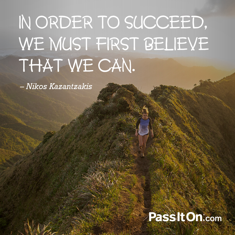 In order to succeed, we must first believe that we can. —Nikos Kazantzakis