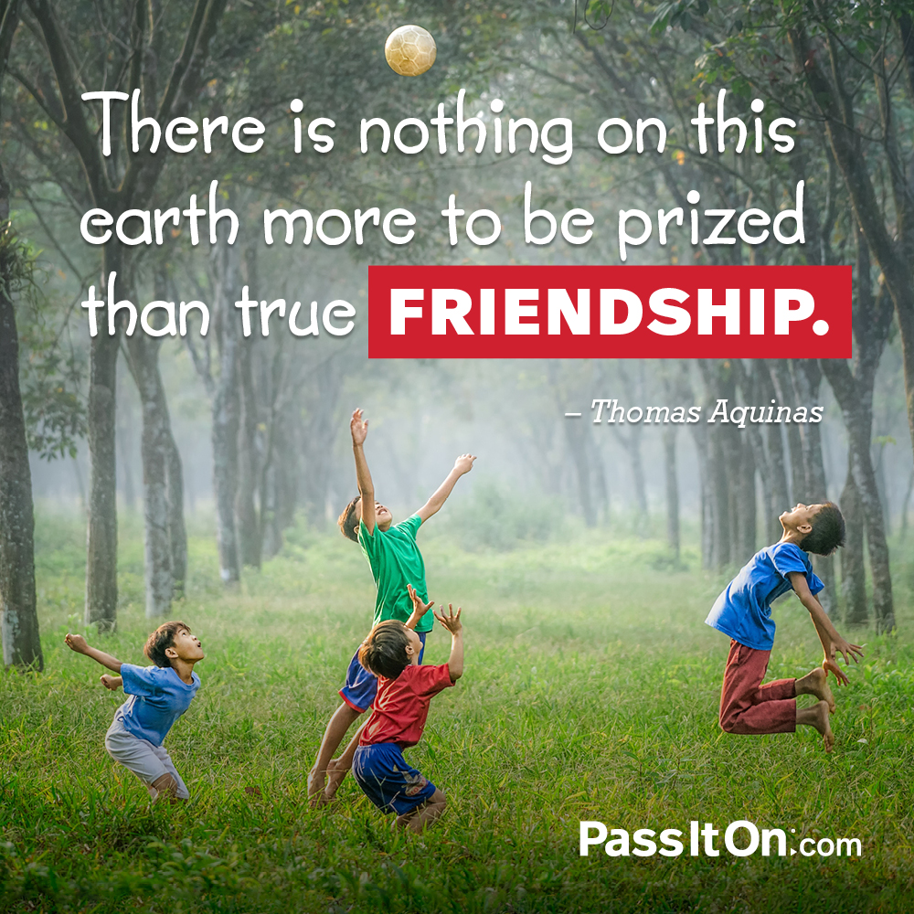 There is nothing on this earth more to be prized than true friendship. —Thomas Aquinas