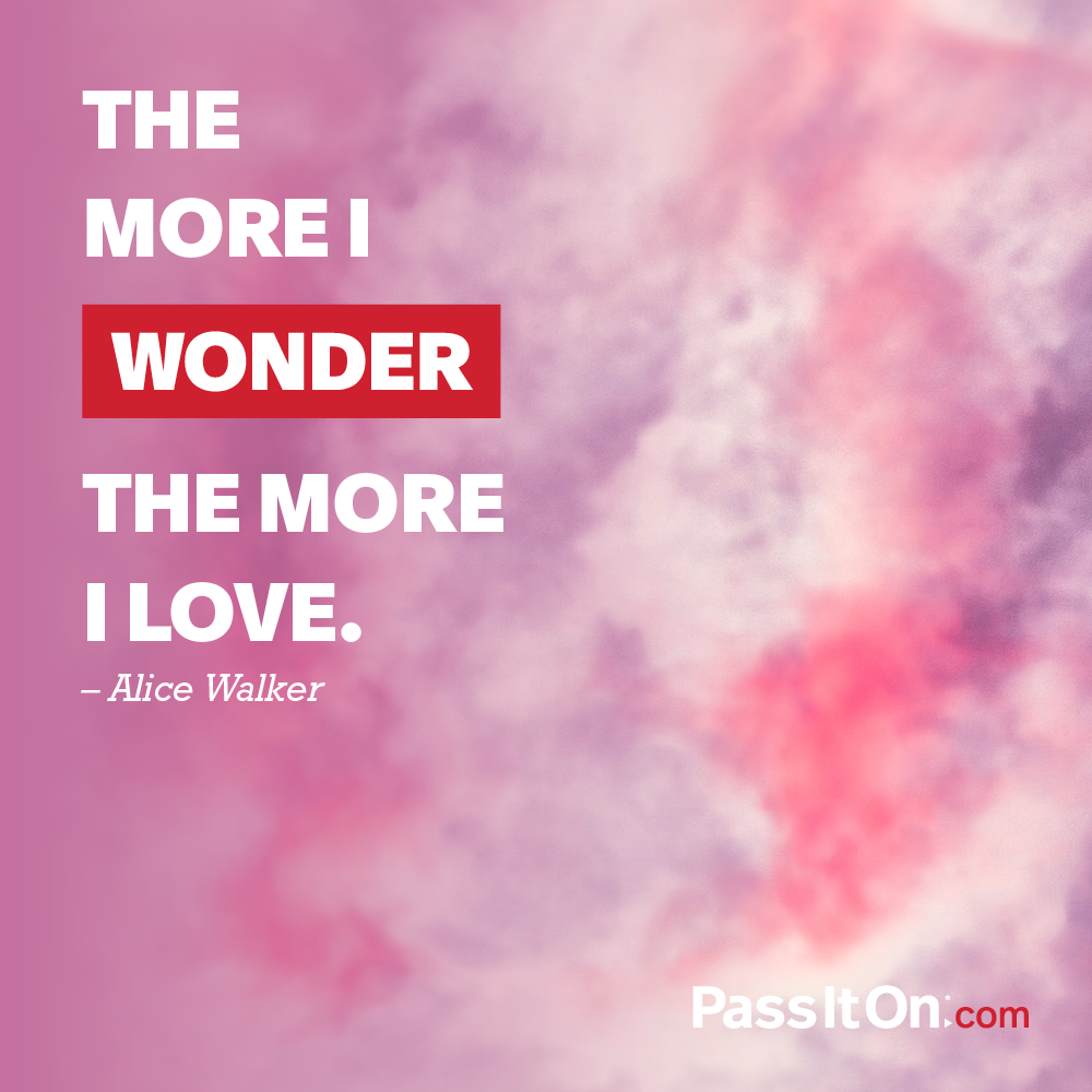 The more I wonder, the more I love. —Alice Walker