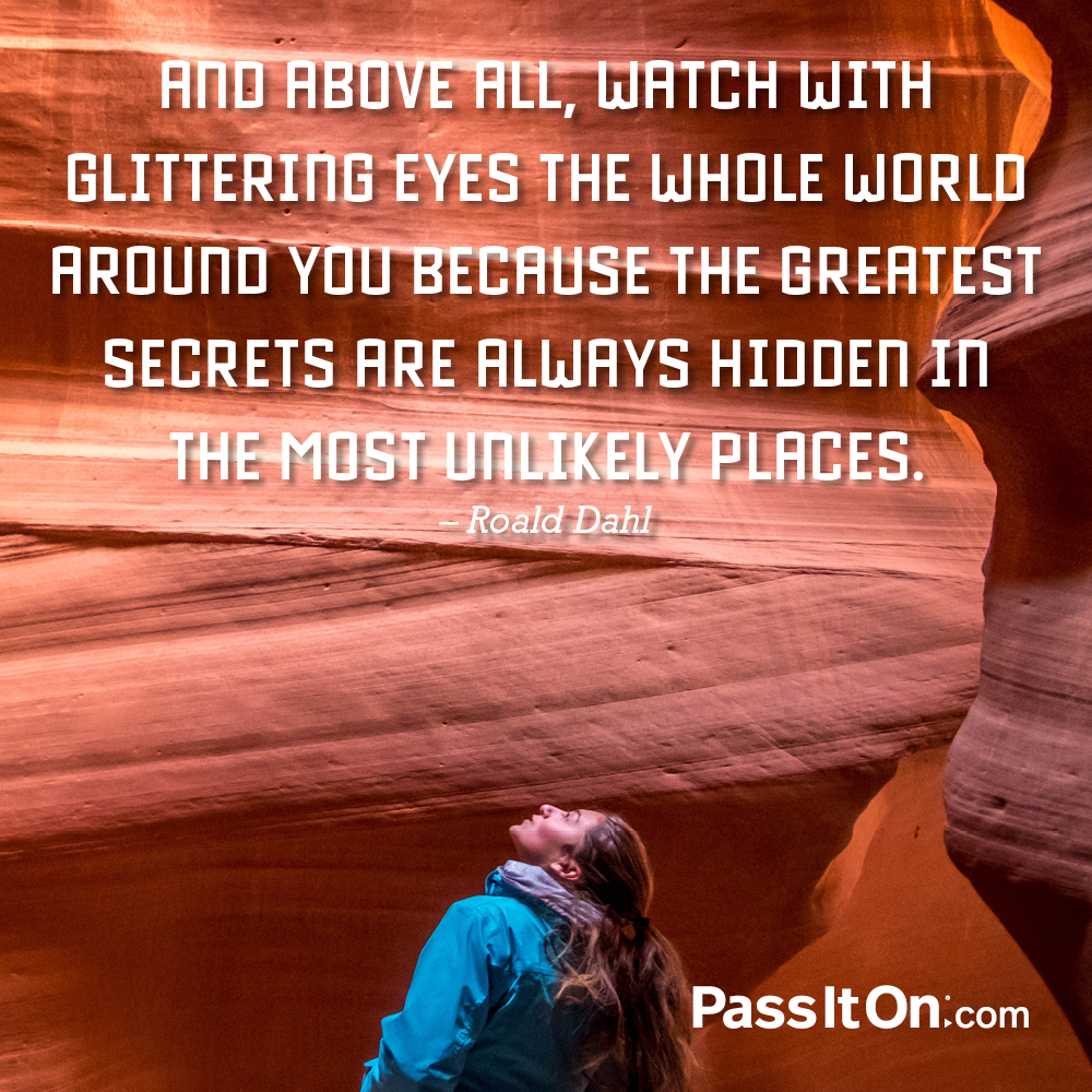 And above all, watch with glittering eyes the whole world around you because the greatest secrets are always hidden in the most unlikely places. —Roald Dahl