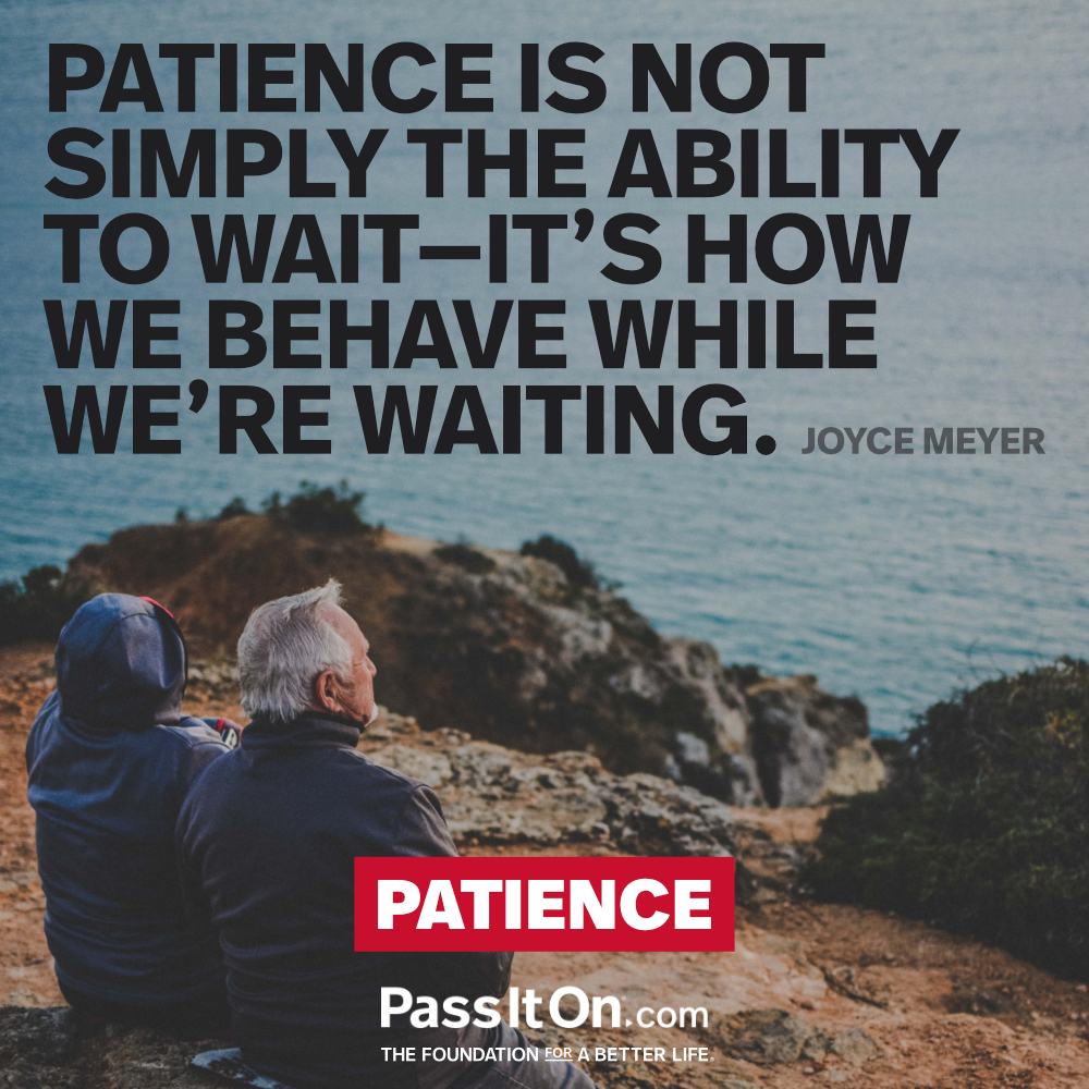 Patience is not simply the ability to wait - it's how we behave while we're waiting.  —Joyce Meyer
