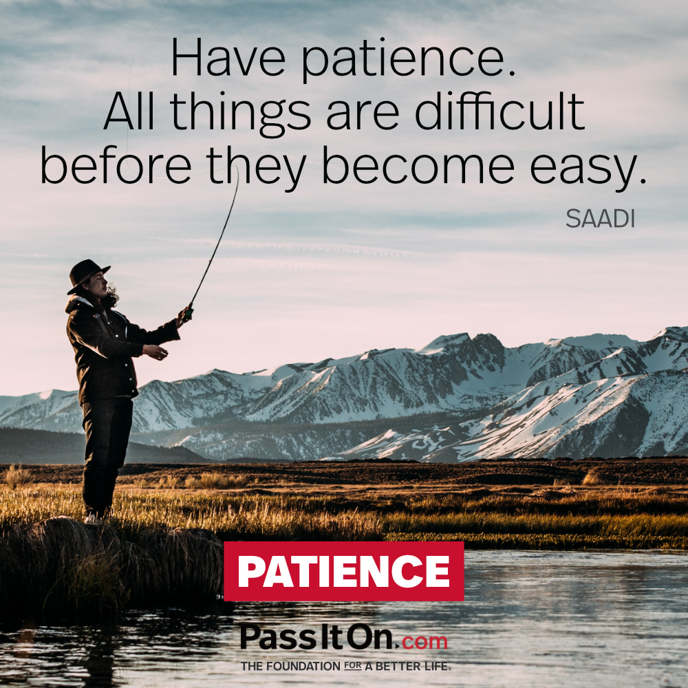 Have patience. All things are difficult before they become easy.  —Saadi