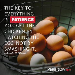 The key to everything is patience. You get the chicken by hatching the egg, not by smashing it.  #<Author:0x00007ffb658b4670>