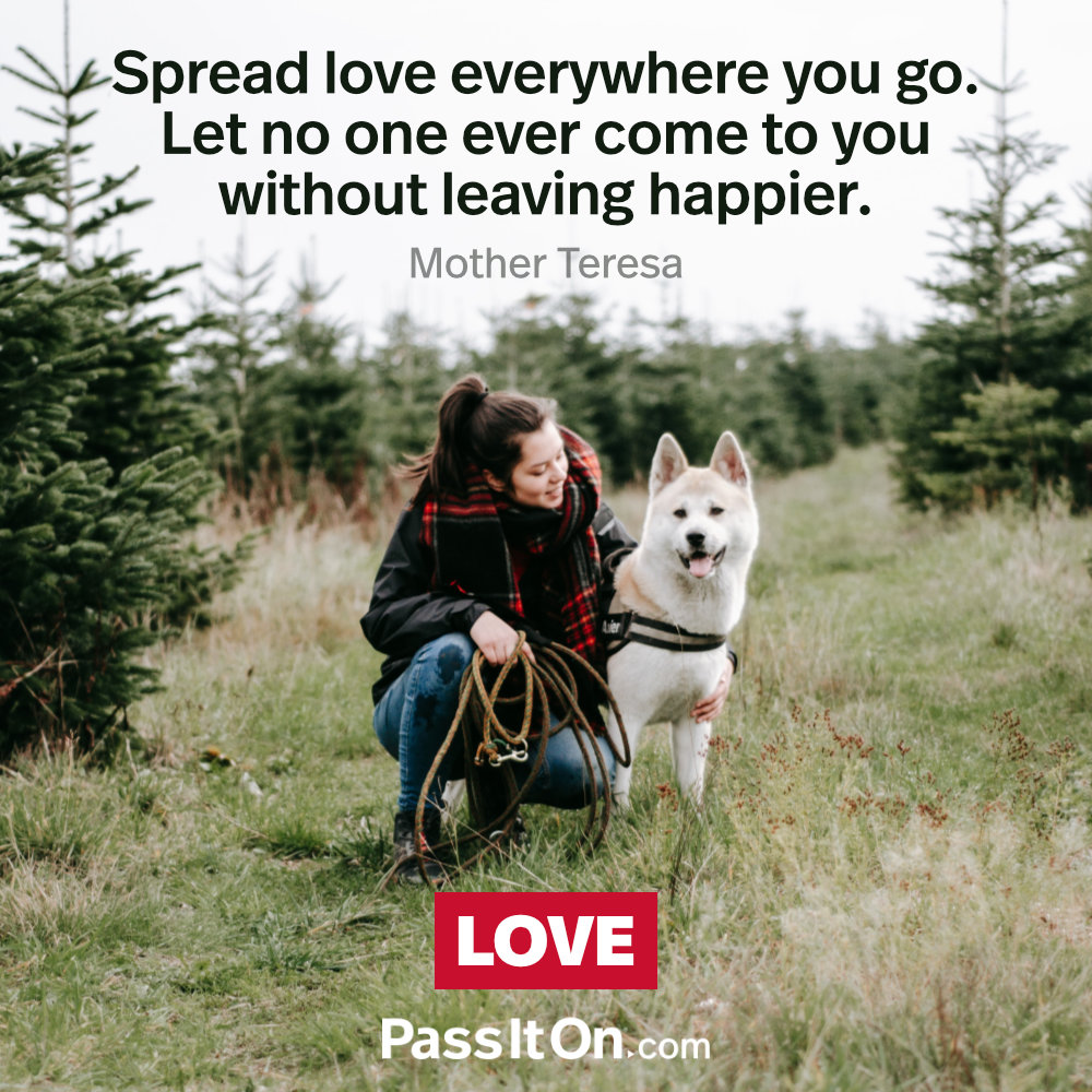Spread love everywhere you go. Let no one ever come to you without leaving happier. —Mother Teresa