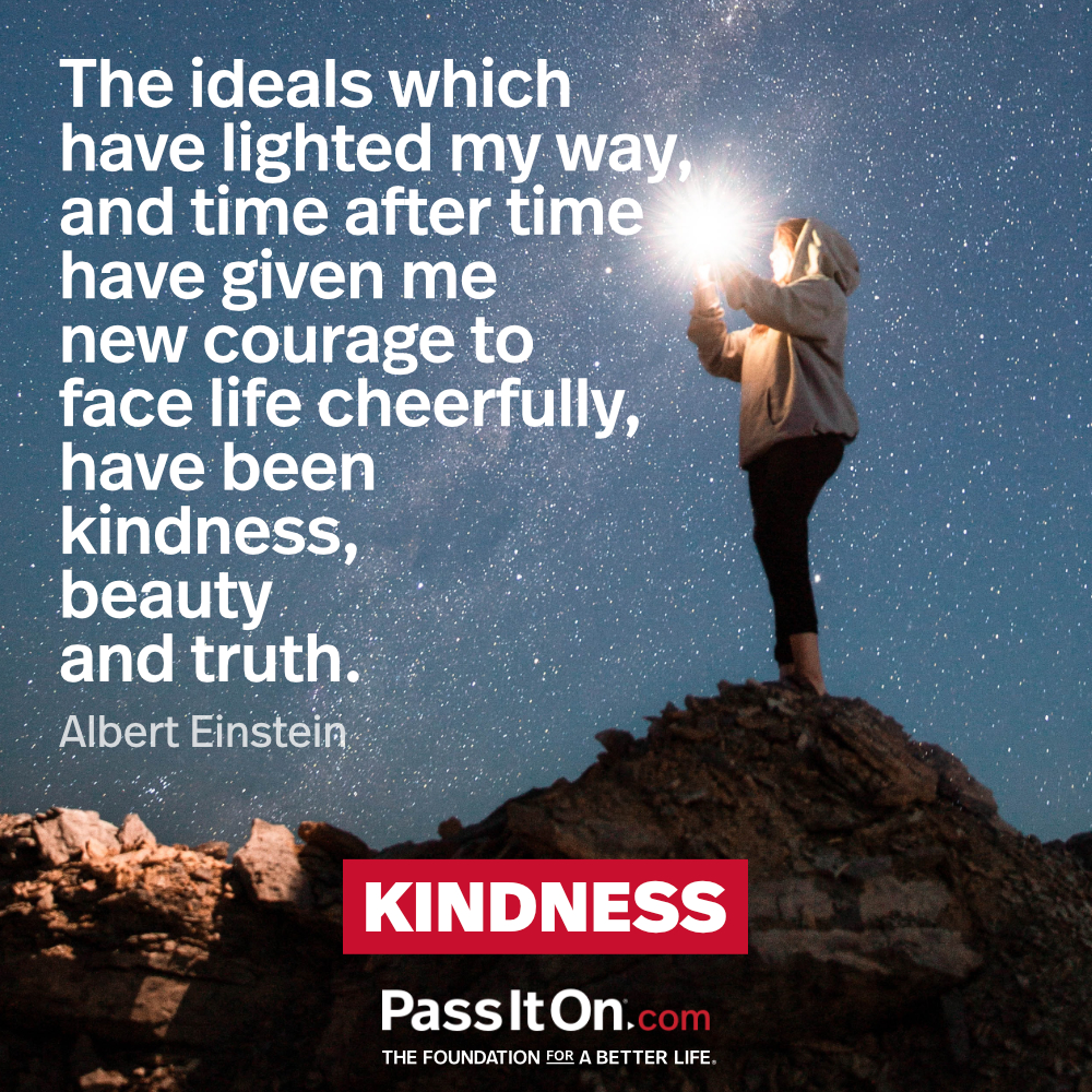 The ideals which have lighted my way, and time after time have given me new courage to face life cheerfully, have been kindness, beauty and truth. —Albert Einstein