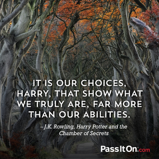 It is our choices, Harry, that show what we truly are, far more than our abilities. #<Author:0x000055a01a019400>