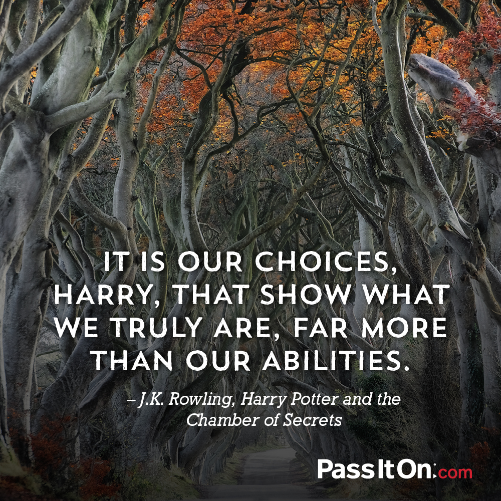 It is our choices, Harry, that show what we truly are, far more than our abilities. —Harry Potter (J.K. Rowling)