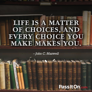 Life is a matter of choices, and every choice you make makes you. #<Author:0x00007f50a638b8c0>