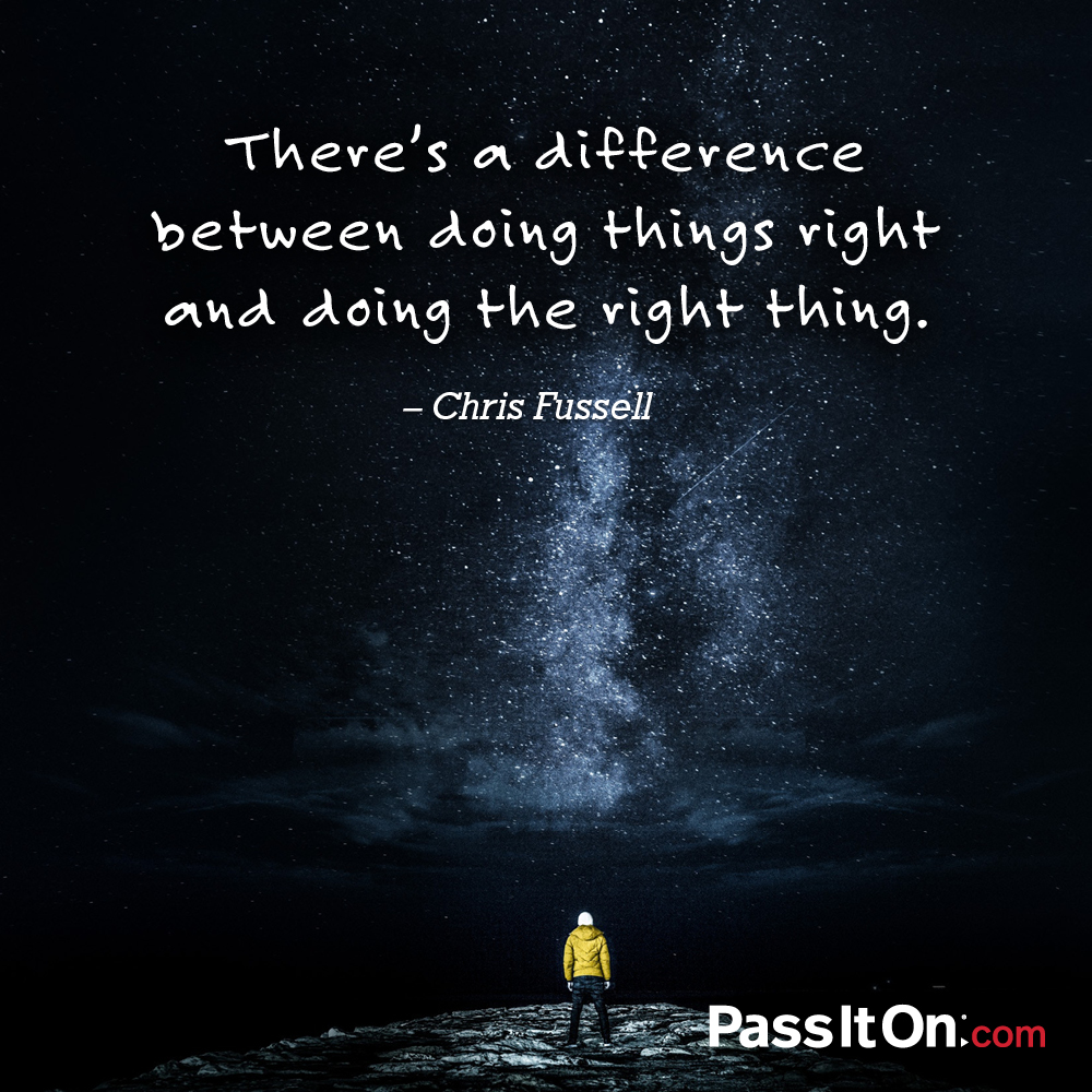 There's a difference between doing things right and doing the right thing. —Chris Fussell