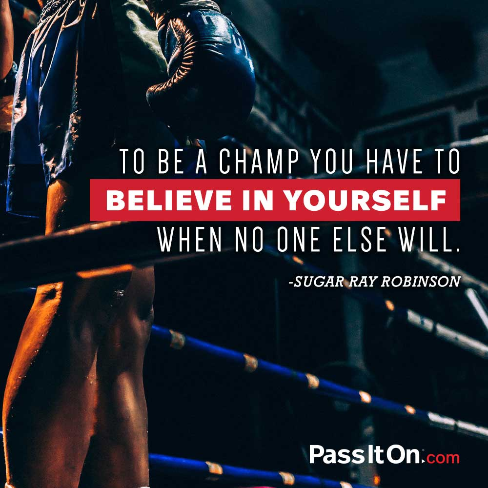 To be a champ you have to believe in yourself when no one else will. —Sugar Ray Robinson