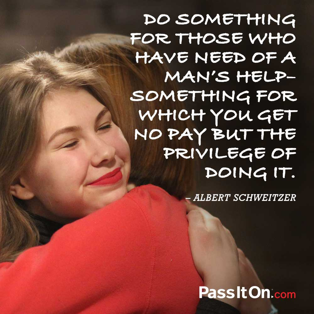 Do something for those who have need of a man's help - Something for which you get no pay but the privilege of doing it. —Albert Schweitzer