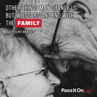 Other things may change us, but we start and end with the family.  #<Author:0x00007fa85ef75450>