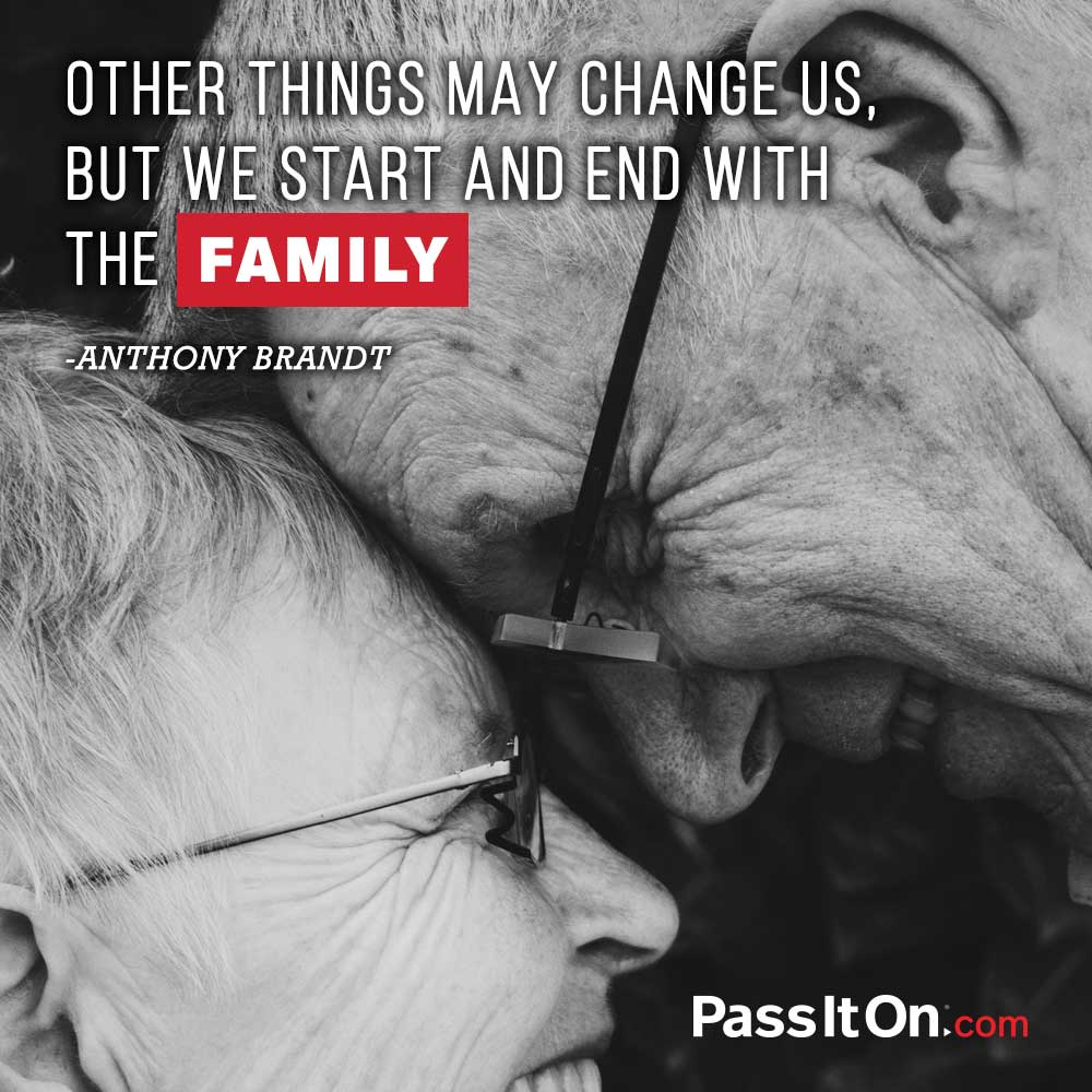 Other things may change us, but we start and end with the family.  —Anthony Brandt