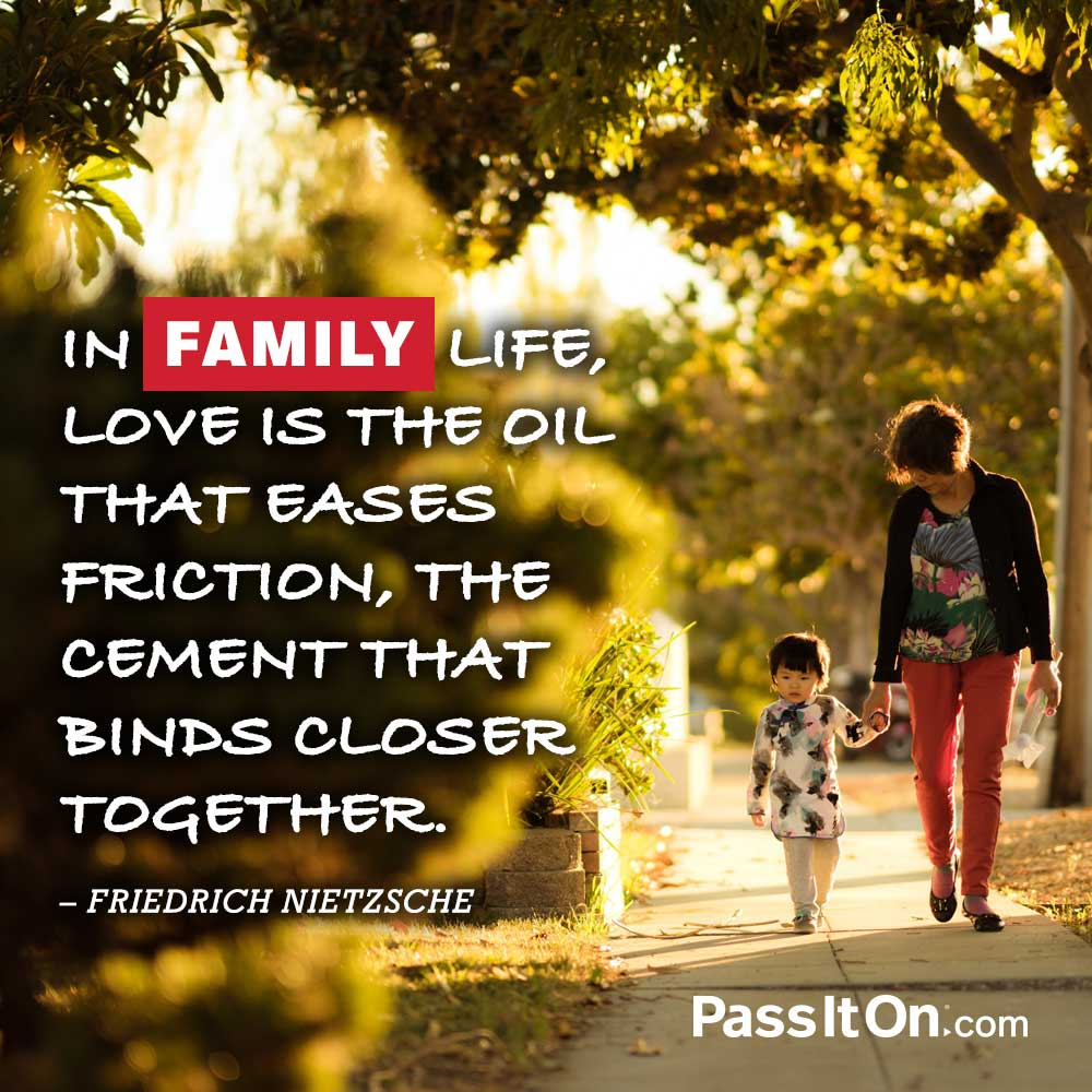 In family life, love is the oil that eases friction, the cement that binds closer together.  —Friedrich Nietzsche