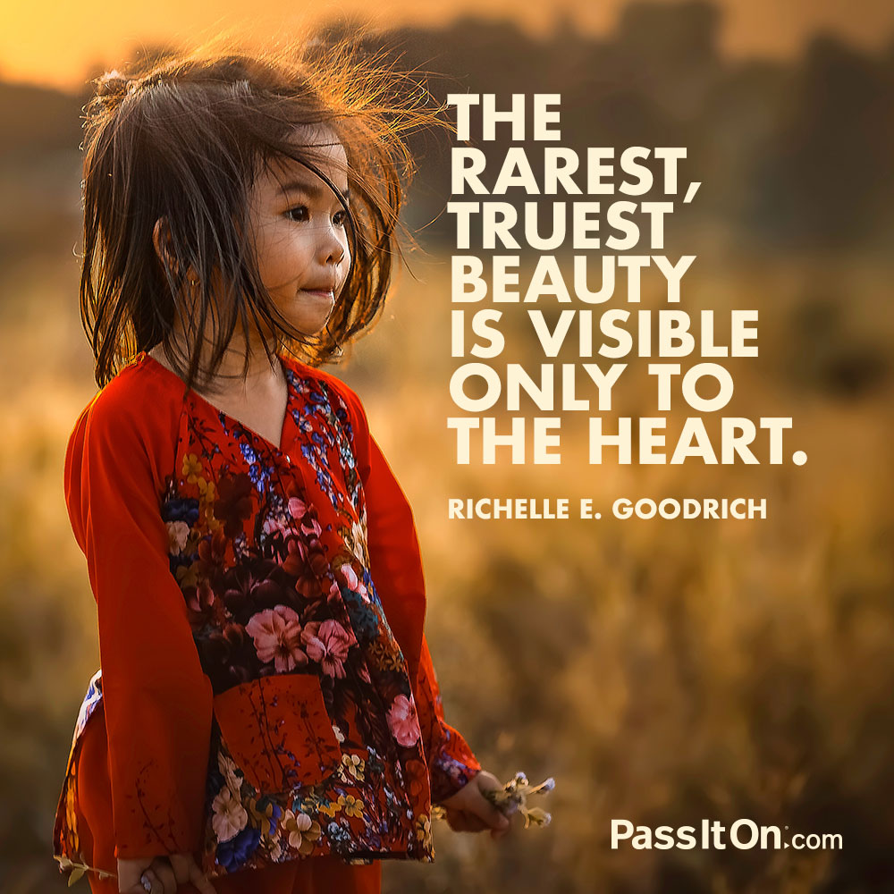 The rarest, truest beauty is visible only to the heart. —Richelle E. Goodrich