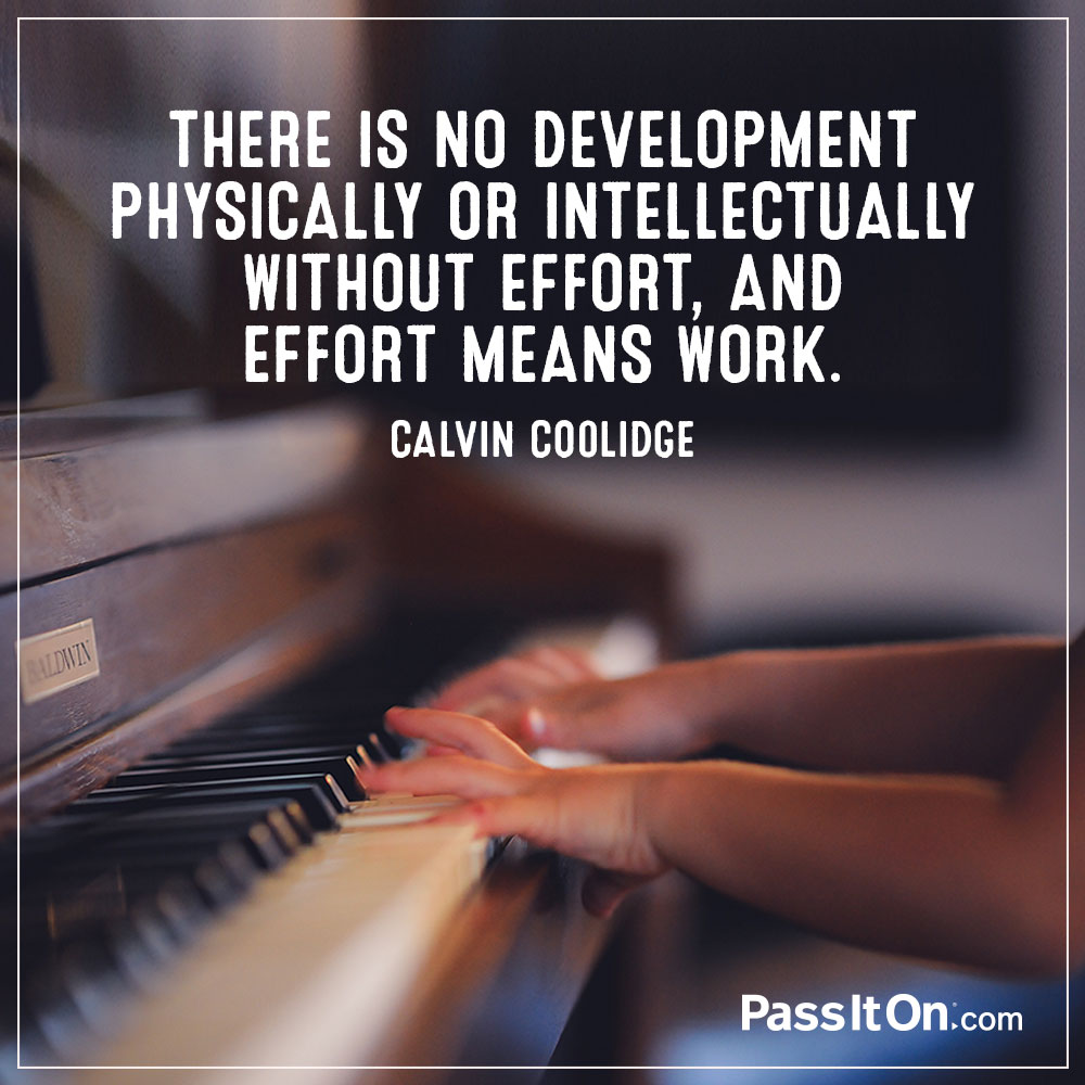 There is no development physically or intellectually without effort, and effort means work. —Calvin Coolidge
